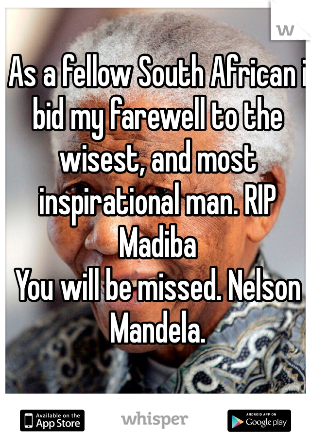 As a fellow South African i bid my farewell to the wisest, and most inspirational man. RIP Madiba You will be missed. Nelson Mandela.