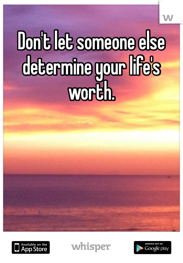 Don't let someone else determine your life's worth.