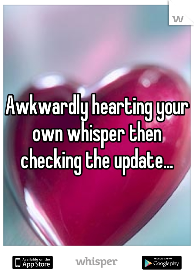 Awkwardly hearting your own whisper then checking the update...