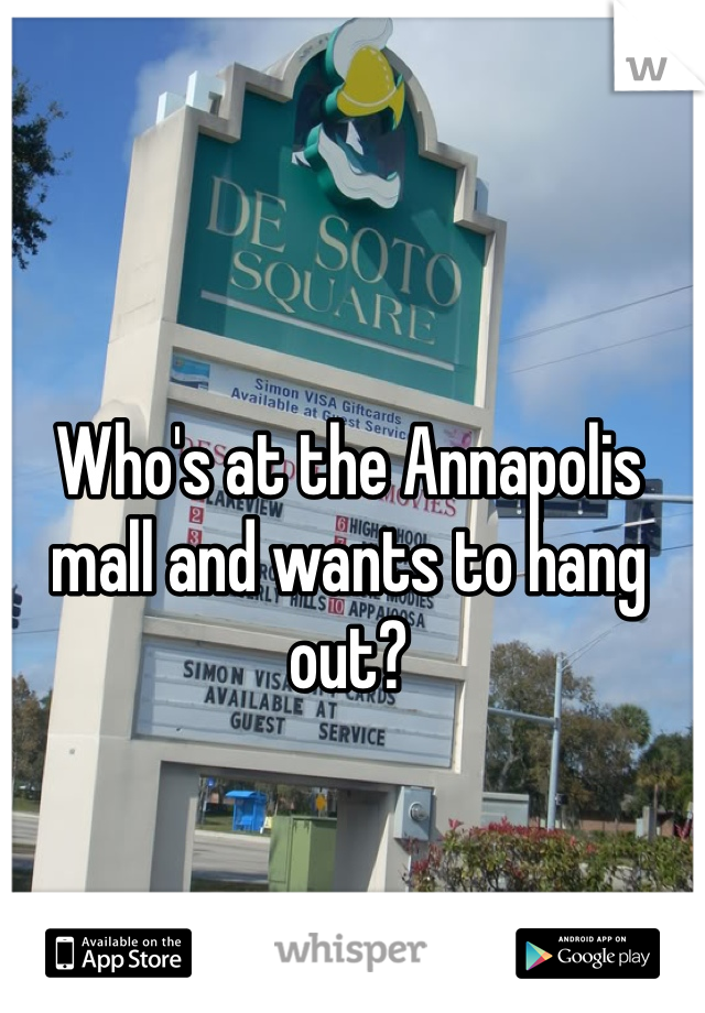 Who's at the Annapolis mall and wants to hang out?