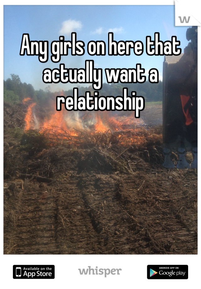 Any girls on here that actually want a relationship