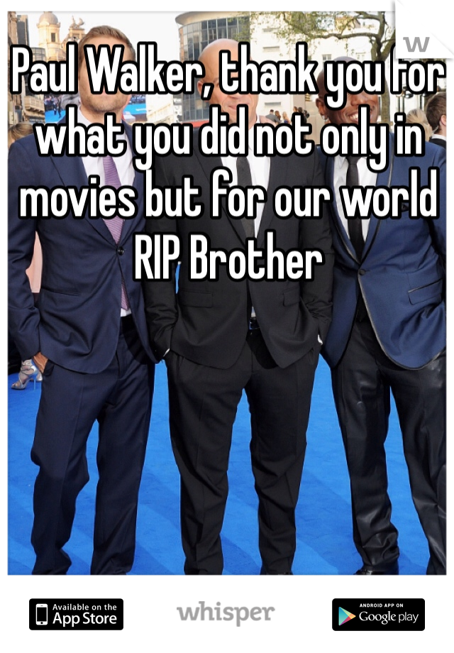 Paul Walker, thank you for what you did not only in movies but for our world RIP Brother