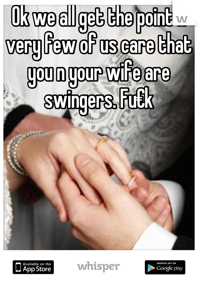 Ok we all get the point n very few of us care that you n your wife are swingers. Fu€k