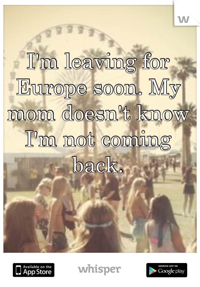 I'm leaving for Europe soon. My mom doesn't know I'm not coming back.