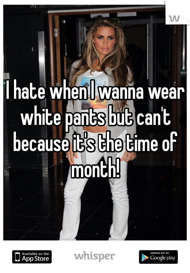 I hate when I wanna wear white pants but can't because it's the time of month!