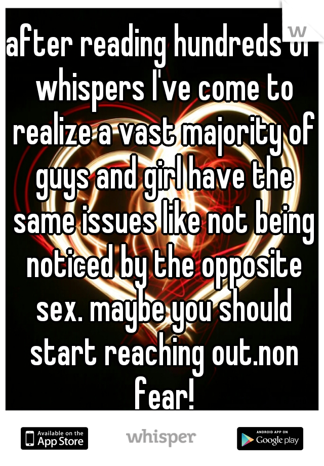 after reading hundreds of whispers I've come to realize a vast majority of guys and girl have the same issues like not being noticed by the opposite sex. maybe you should start reaching out.non fear!