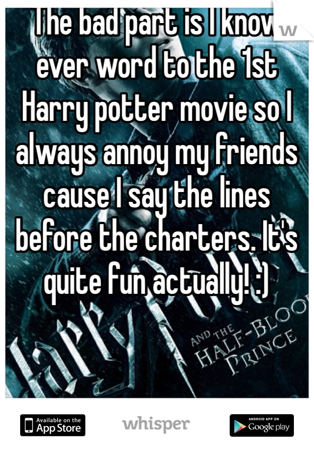 The bad part is I know ever word to the 1st Harry potter movie so I always annoy my friends cause I say the lines before the charters. It's quite fun actually! :)