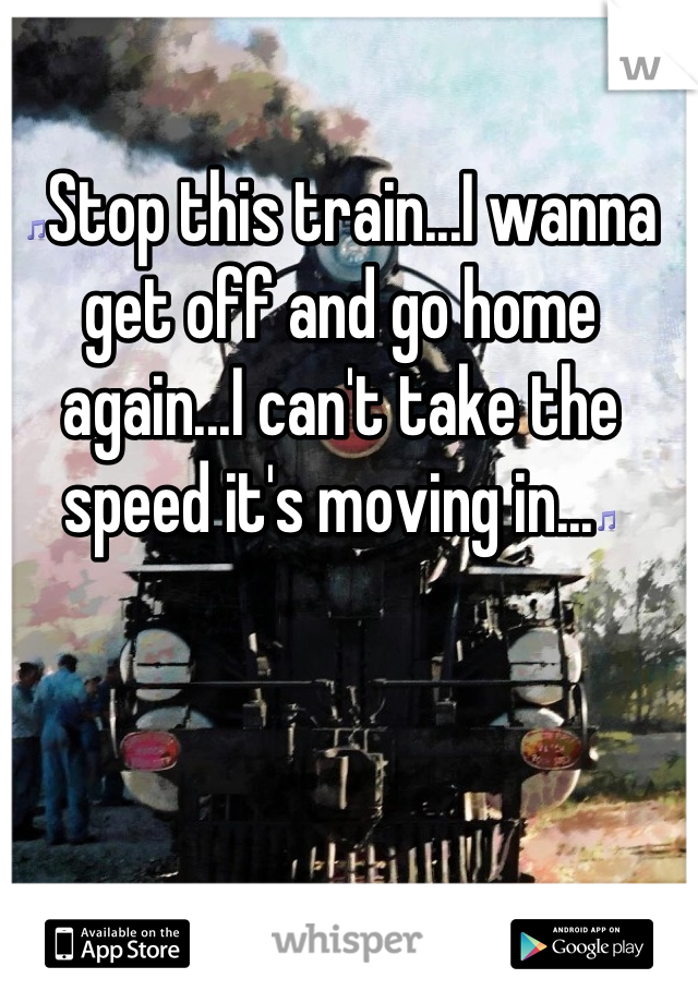 🎵Stop this train...I wanna get off and go home again...I can't take the speed it's moving in...🎵