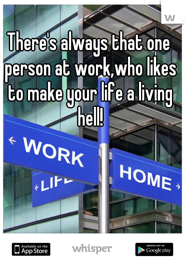 There's always that one person at work,who likes to make your life a living hell!