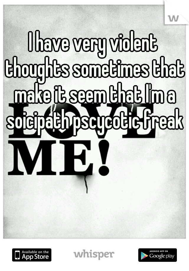 I have very violent thoughts sometimes that make it seem that I'm a soicipath pscycotic freak