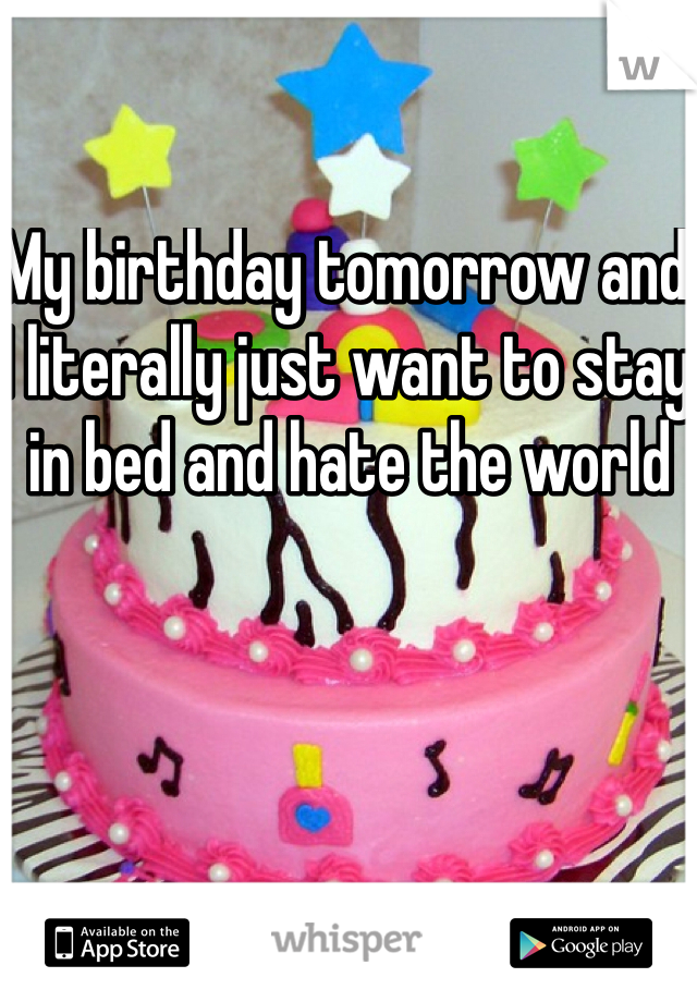 My birthday tomorrow and I literally just want to stay in bed and hate the world