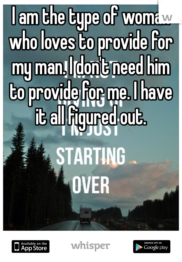 I am the type of woman who loves to provide for my man. I don't need him to provide for me. I have it all figured out.