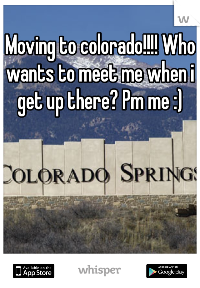 Moving to colorado!!!! Who wants to meet me when i get up there? Pm me :)