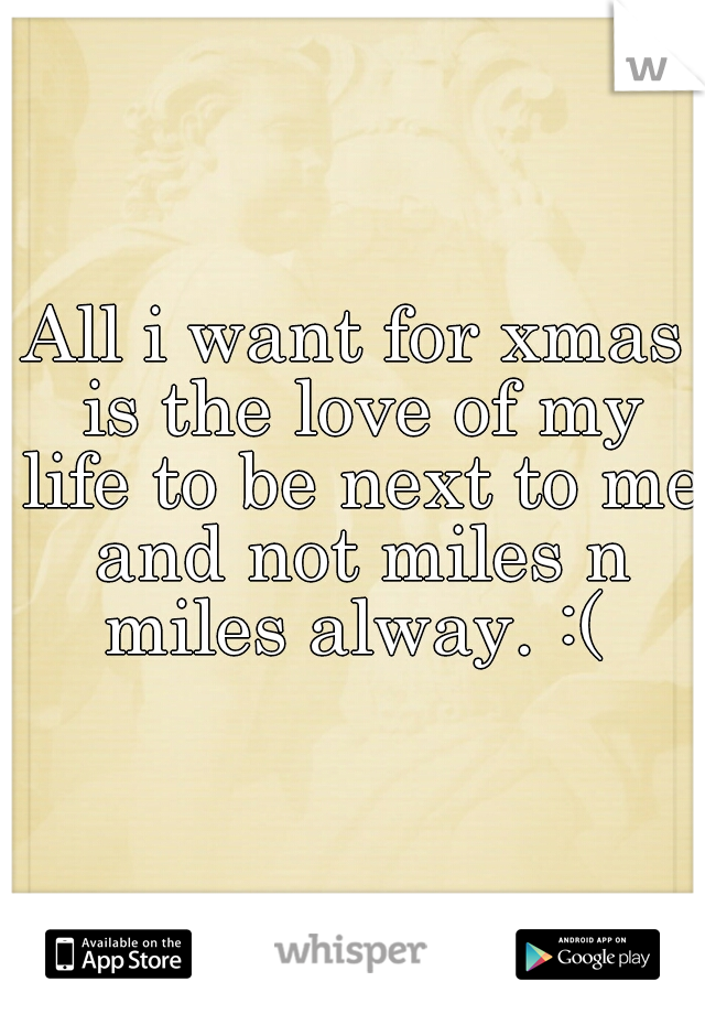 All i want for xmas is the love of my life to be next to me and not miles n miles alway. :(