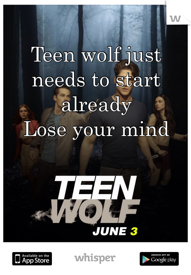 Teen wolf just needs to start already Lose your mind