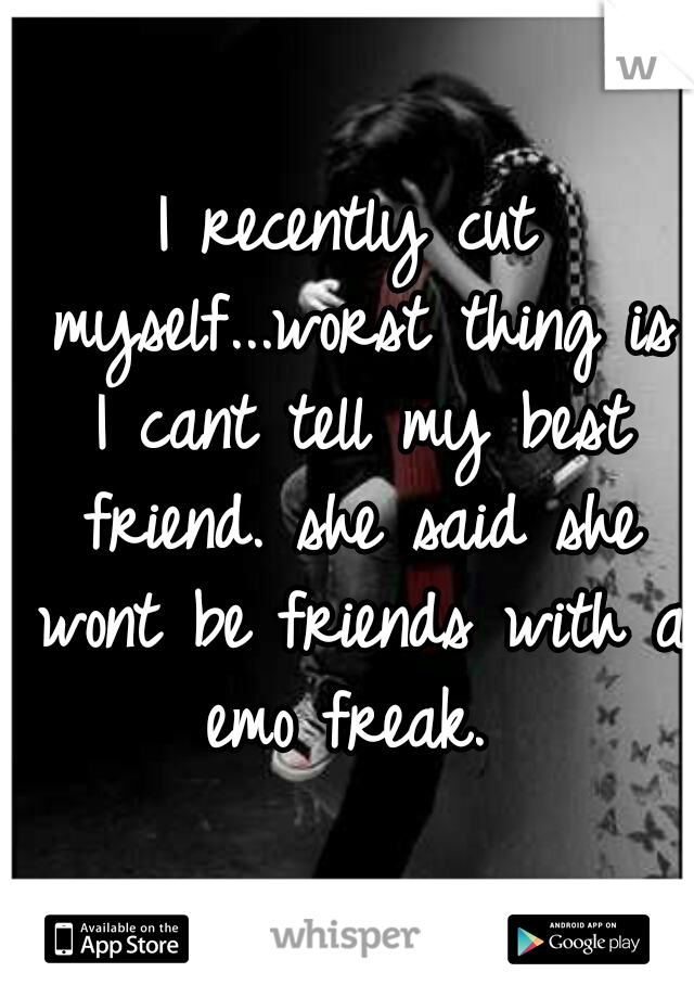 I recently cut myself...worst thing is I cant tell my best friend. she said she wont be friends with a emo freak.