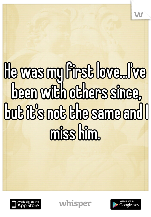He was my first love...I've been with others since, but it's not the same and I miss him.