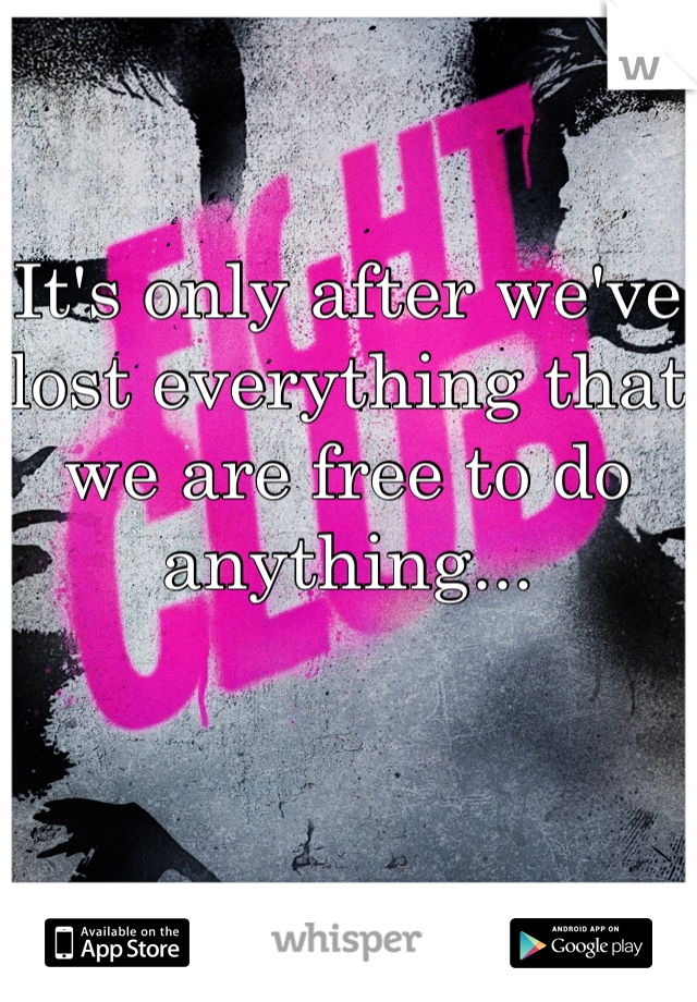 It's only after we've lost everything that we are free to do  anything...