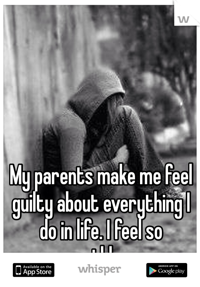 My parents make me feel guilty about everything I do in life. I feel so worthless.