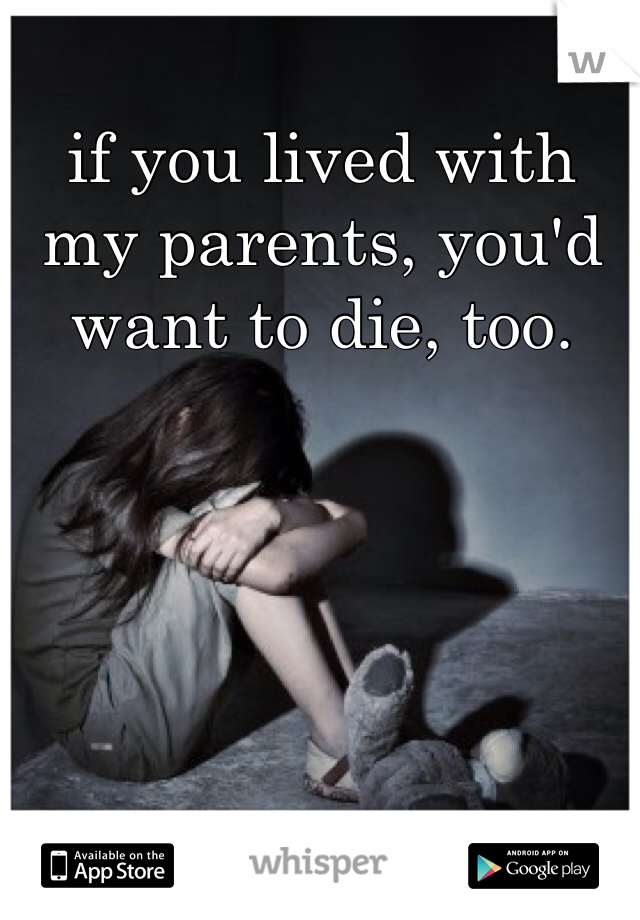 if you lived with my parents, you'd want to die, too.
