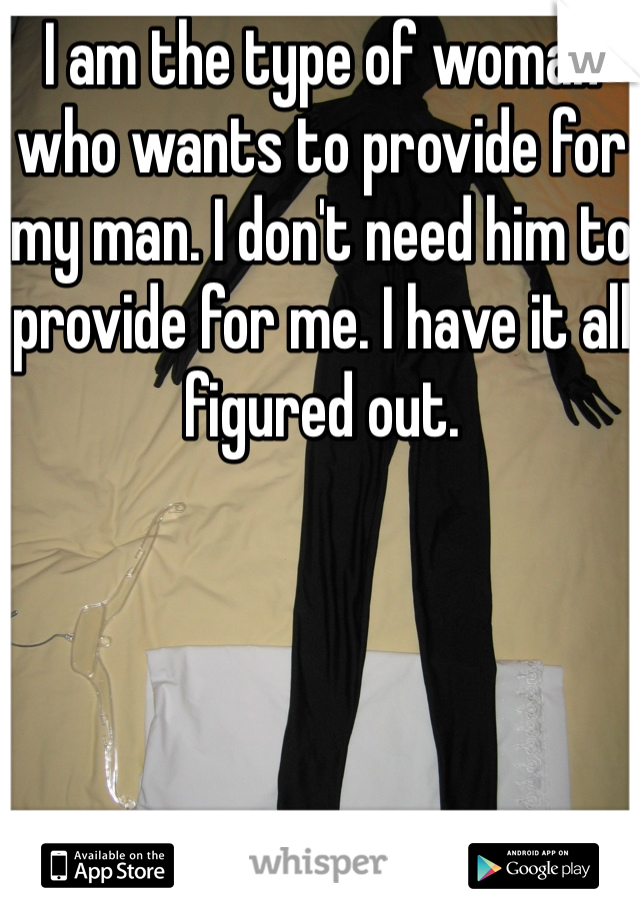 I am the type of woman who wants to provide for my man. I don't need him to provide for me. I have it all figured out.