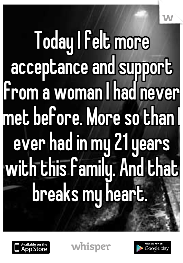 Today I felt more acceptance and support from a woman I had never met before. More so than I ever had in my 21 years with this family. And that breaks my heart.
