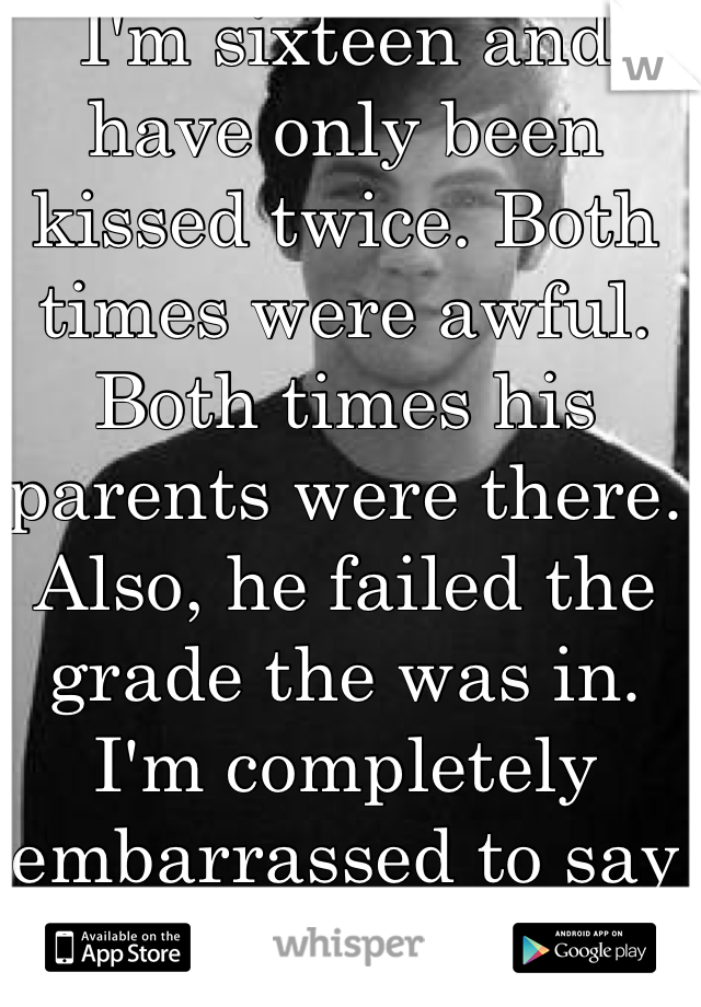 "I'm sixteen and have only been kissed twice. Both times were awful. Both times his parents were there. Also, he failed the grade the was in. I'm completely embarrassed to say we ""dated""."