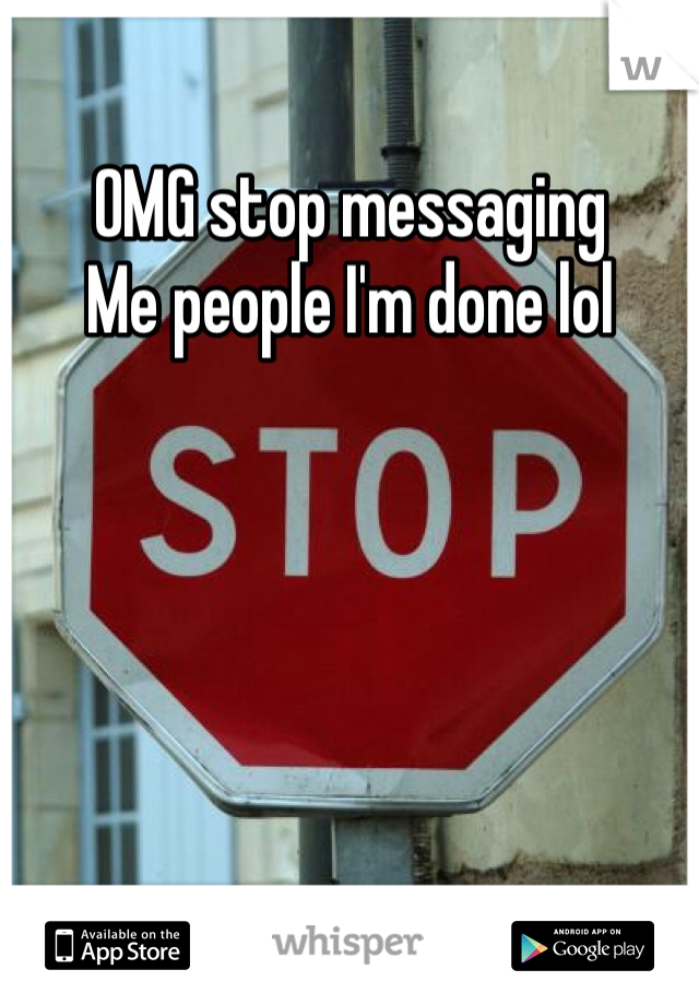 OMG stop messaging  Me people I'm done lol