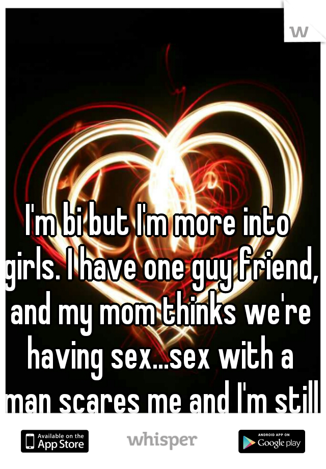 I'm bi but I'm more into girls. I have one guy friend, and my mom thinks we're having sex...sex with a man scares me and I'm still a virgin.