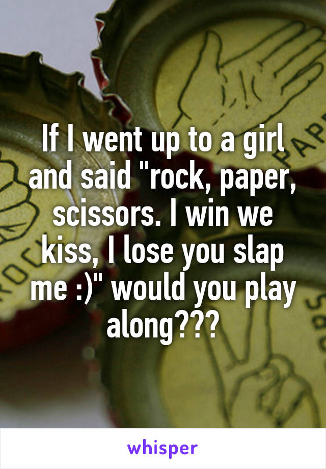 "If I went up to a girl and said ""rock, paper, scissors. I win we kiss, I lose you slap me :)"" would you play along???"