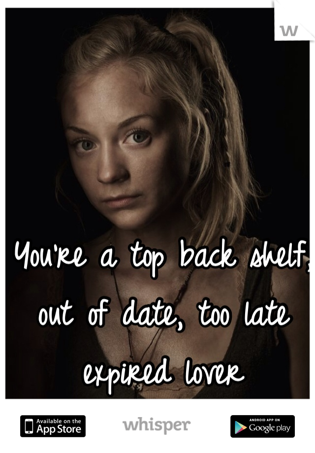 You're a top back shelf, out of date, too late expired lover