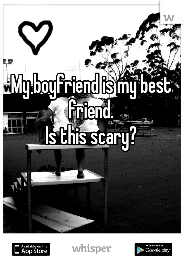 My boyfriend is my best friend.  Is this scary?