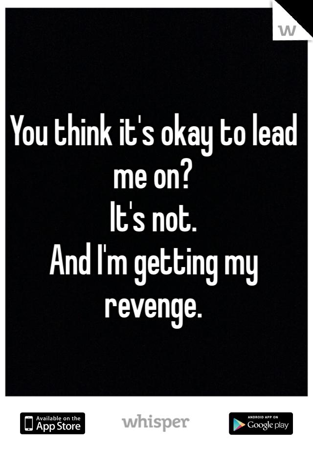 You think it's okay to lead me on? It's not. And I'm getting my revenge.