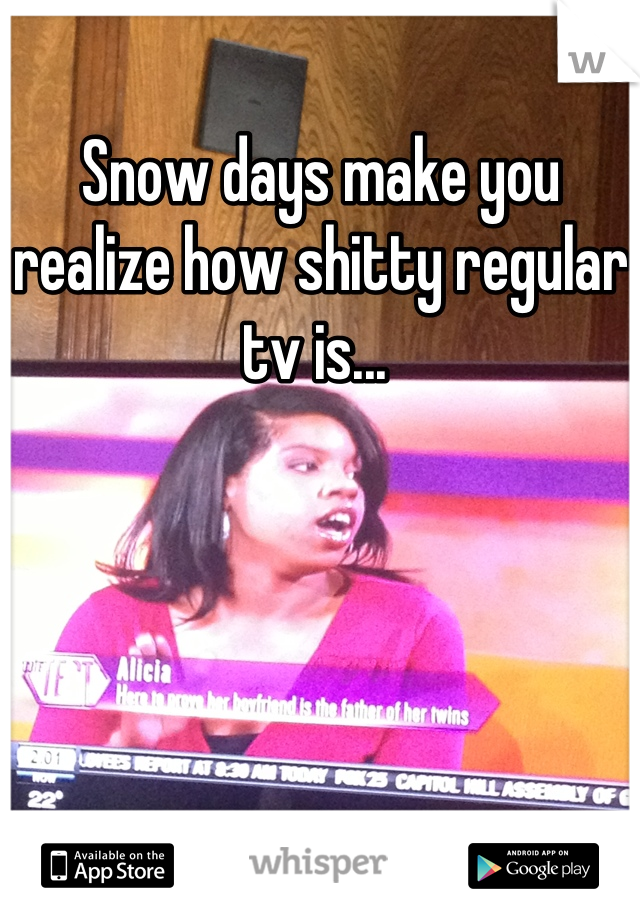 Snow days make you realize how shitty regular tv is...