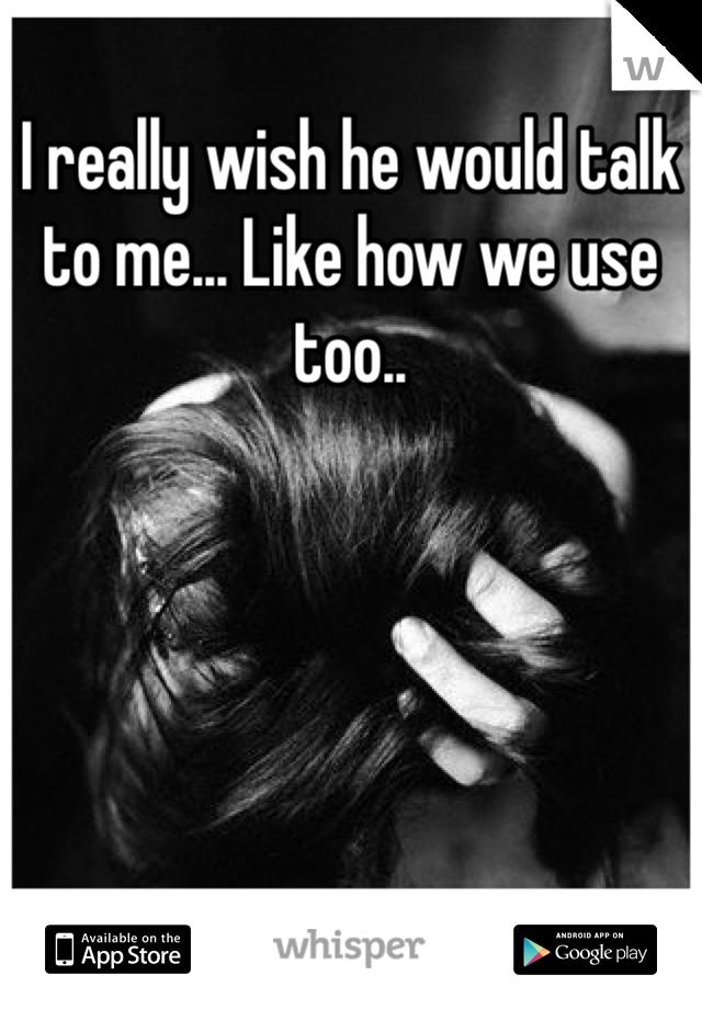 I really wish he would talk to me... Like how we use too..