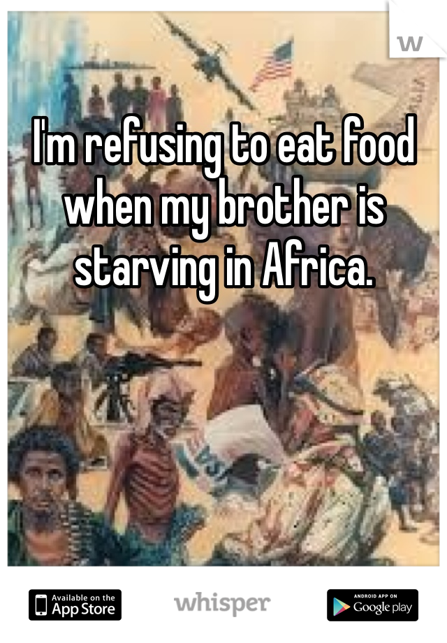 I'm refusing to eat food when my brother is starving in Africa.