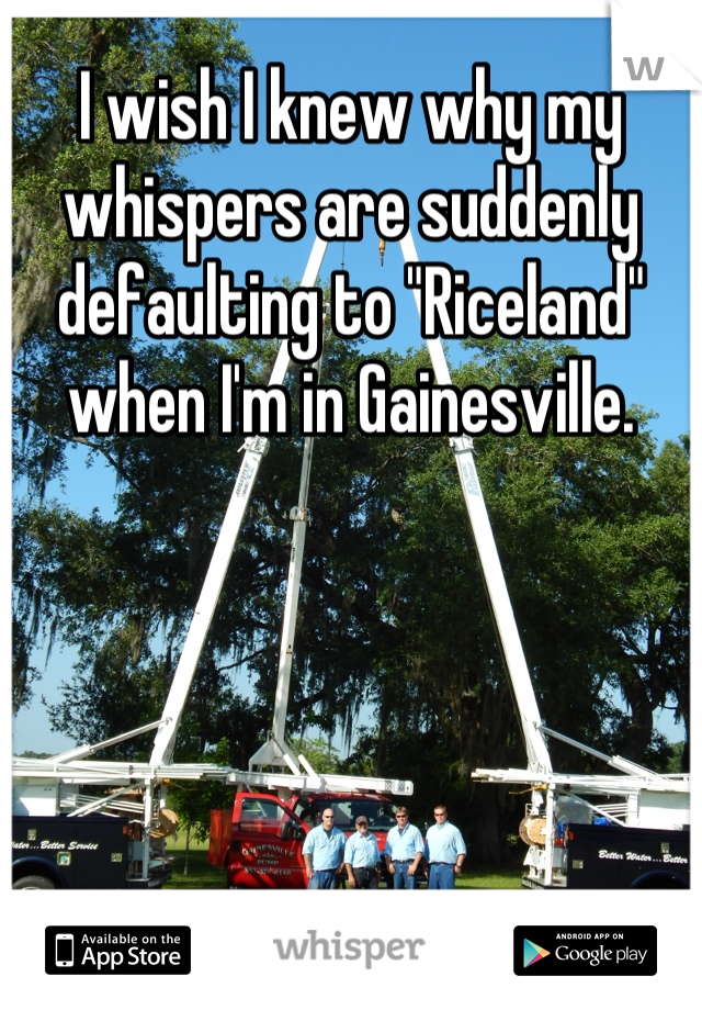 "I wish I knew why my whispers are suddenly defaulting to ""Riceland"" when I'm in Gainesville."