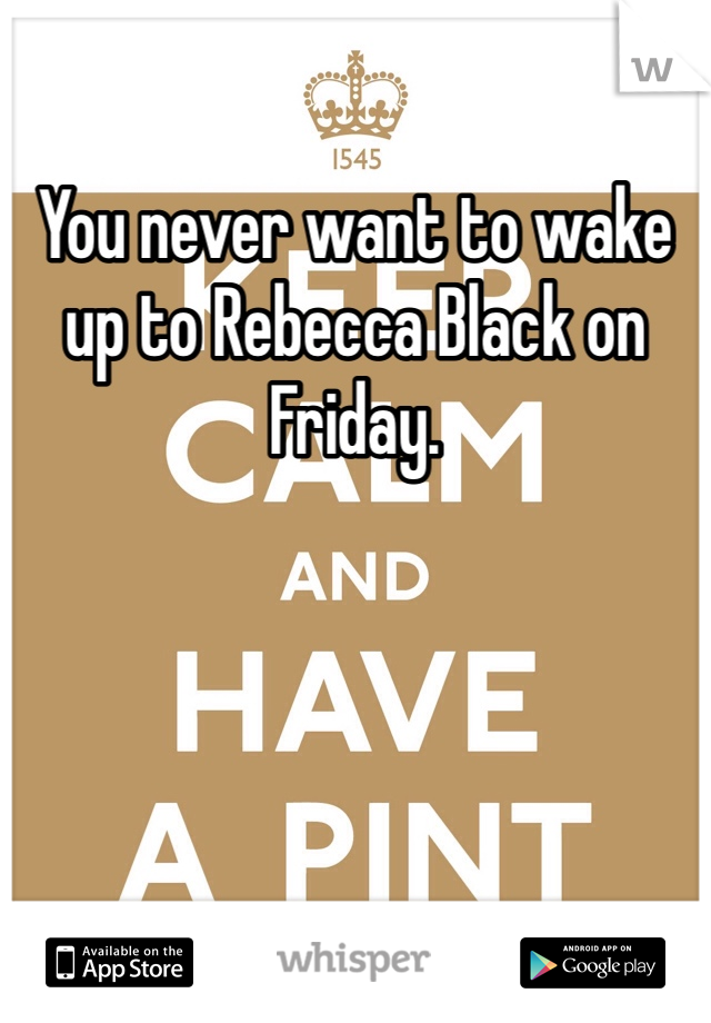 You never want to wake up to Rebecca Black on Friday.