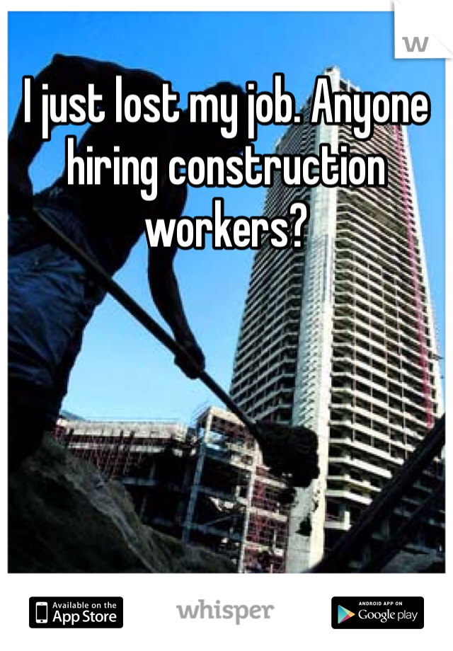 I just lost my job. Anyone hiring construction workers?