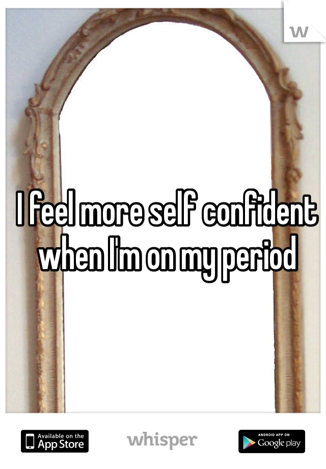 I feel more self confident when I'm on my period