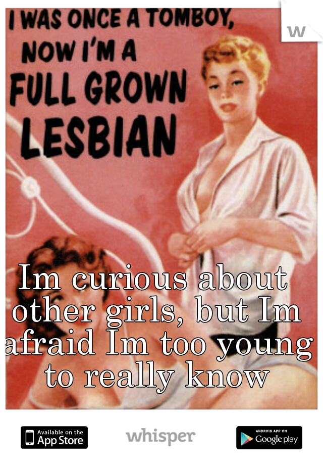 Im curious about other girls, but Im afraid Im too young to really know