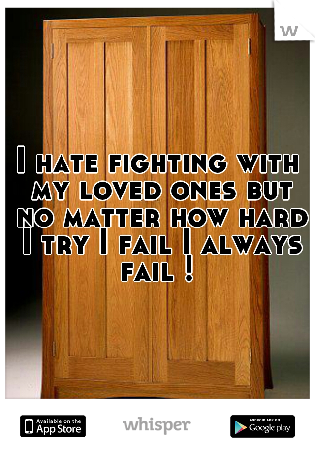 I hate fighting with my loved ones but no matter how hard I try I fail I always fail !