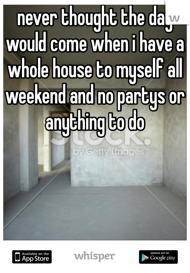 never thought the day would come when i have a whole house to myself all weekend and no partys or anything to do
