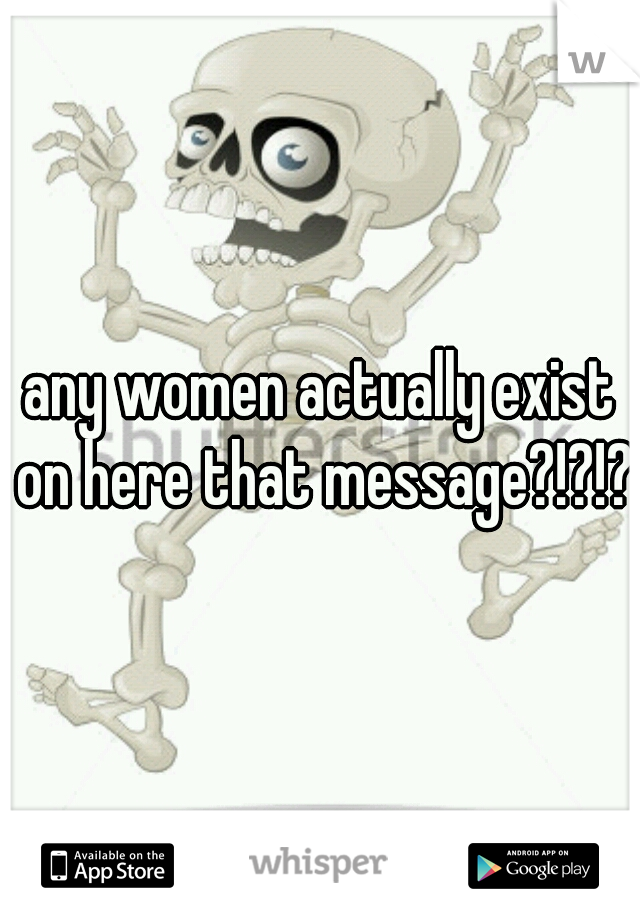 any women actually exist on here that message?!?!?
