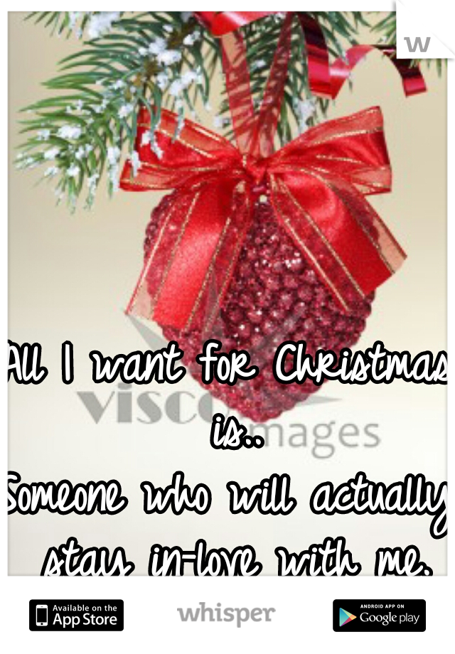 All I want for Christmas is..       Someone who will actually stay in-love with me. <\3