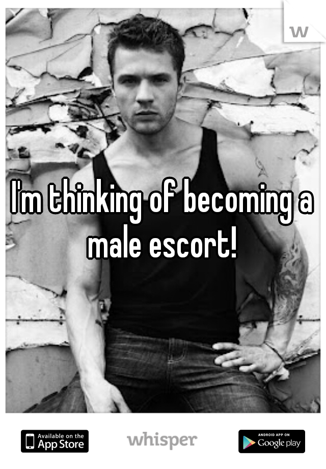 I'm thinking of becoming a male escort!