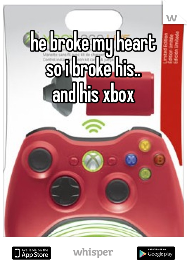 he broke my heart so i broke his.. and his xbox