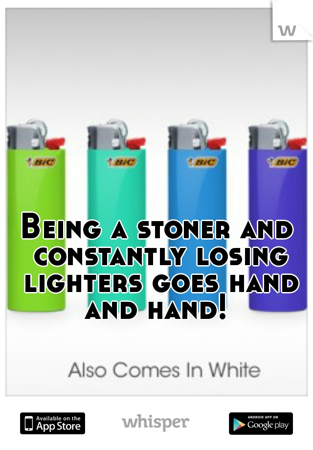 Being a stoner and constantly losing lighters goes hand and hand!