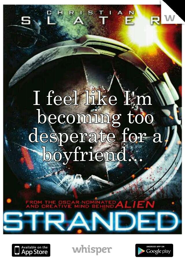 I feel like I'm becoming too desperate for a boyfriend...