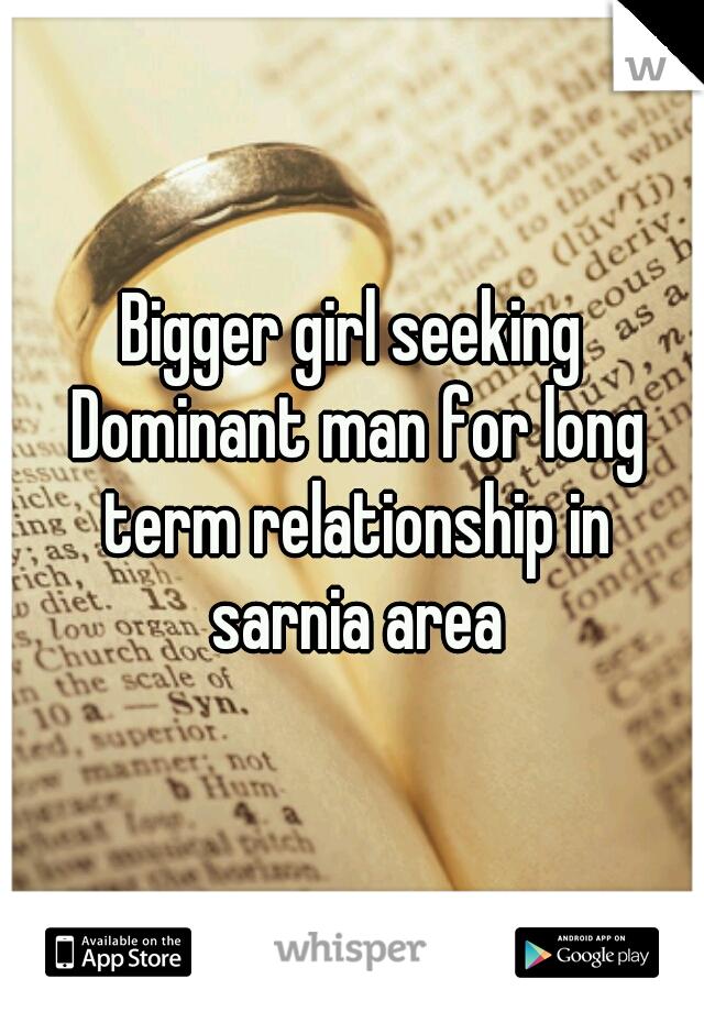 Bigger girl seeking Dominant man for long term relationship in sarnia area